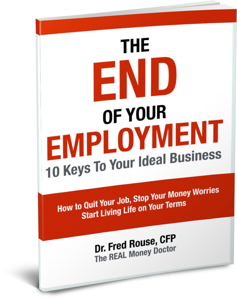 the end of your employment dr fred rouse cfp the end of your employment 10 keys to your ideal business how to quit your job stop your money worries and start living life on your terms
